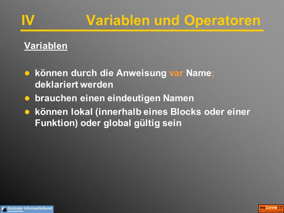 IVVariablen und Operatoren Variablen können durch die Anweisung var Name; deklariert werden brauchen einen eindeutigen Namen können lokal (innerhalb eines Blocks oder einer Funktion) oder global gültig sein