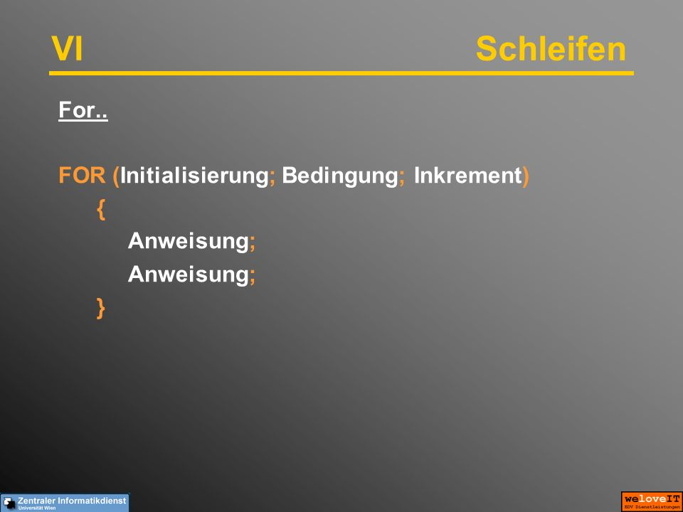 VISchleifen For.. FOR (Initialisierung; Bedingung; Inkrement) { Anweisung; }