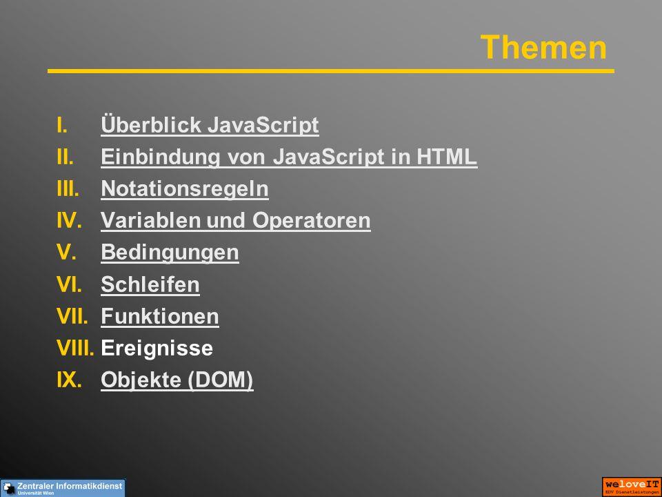 Themen I.Überblick JavaScriptÜberblick JavaScript II.Einbindung von JavaScript in HTMLEinbindung von JavaScript in HTML III.NotationsregelnNotationsregeln IV.Variablen und OperatorenVariablen und Operatoren V.BedingungenBedingungen VI.SchleifenSchleifen VII.FunktionenFunktionen VIII.Ereignisse IX.Objekte (DOM)Objekte (DOM)