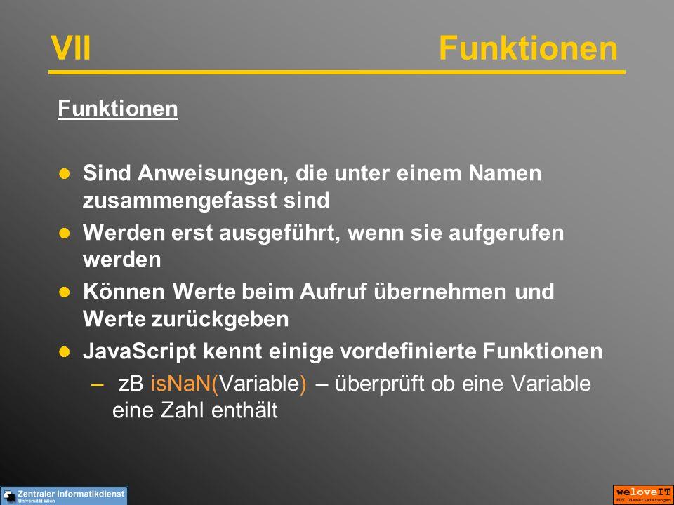 VIIFunktionen Funktionen Sind Anweisungen, die unter einem Namen zusammengefasst sind Werden erst ausgeführt, wenn sie aufgerufen werden Können Werte beim Aufruf übernehmen und Werte zurückgeben JavaScript kennt einige vordefinierte Funktionen – zB isNaN(Variable) – überprüft ob eine Variable eine Zahl enthält