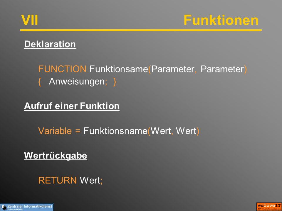 VIIFunktionen Deklaration FUNCTION Funktionsame(Parameter, Parameter) { Anweisungen; } Aufruf einer Funktion Variable = Funktionsname(Wert, Wert) Wertrückgabe RETURN Wert;