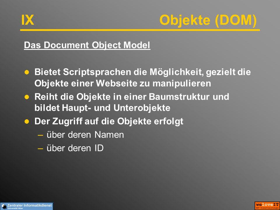 IX Objekte (DOM) Das Document Object Model Bietet Scriptsprachen die Möglichkeit, gezielt die Objekte einer Webseite zu manipulieren Reiht die Objekte in einer Baumstruktur und bildet Haupt- und Unterobjekte Der Zugriff auf die Objekte erfolgt –über deren Namen –über deren ID