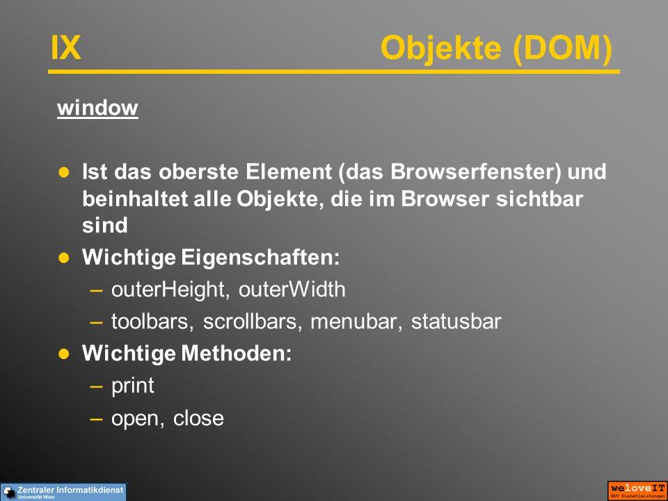 IX Objekte (DOM) window Ist das oberste Element (das Browserfenster) und beinhaltet alle Objekte, die im Browser sichtbar sind Wichtige Eigenschaften: –outerHeight, outerWidth –toolbars, scrollbars, menubar, statusbar Wichtige Methoden: –print –open, close
