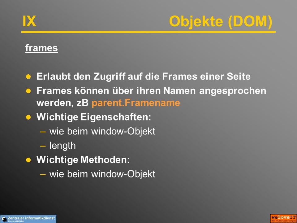 IX Objekte (DOM) frames Erlaubt den Zugriff auf die Frames einer Seite Frames können über ihren Namen angesprochen werden, zB parent.Framename Wichtige Eigenschaften: –wie beim window-Objekt –length Wichtige Methoden: –wie beim window-Objekt