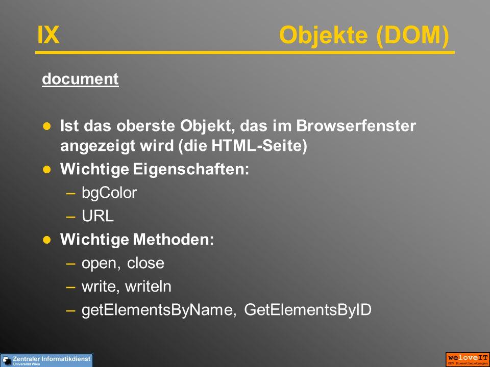 IX Objekte (DOM) document Ist das oberste Objekt, das im Browserfenster angezeigt wird (die HTML-Seite) Wichtige Eigenschaften: –bgColor –URL Wichtige Methoden: –open, close –write, writeln –getElementsByName, GetElementsByID