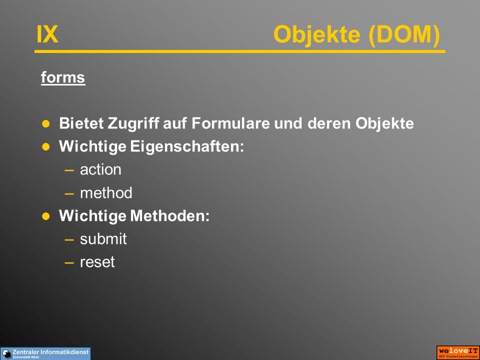 IX Objekte (DOM) forms Bietet Zugriff auf Formulare und deren Objekte Wichtige Eigenschaften: –action –method Wichtige Methoden: –submit –reset