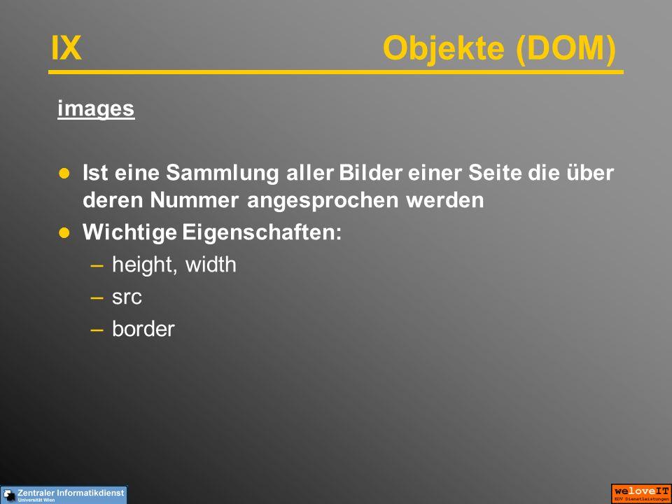 IX Objekte (DOM) images Ist eine Sammlung aller Bilder einer Seite die über deren Nummer angesprochen werden Wichtige Eigenschaften: –height, width –src –border