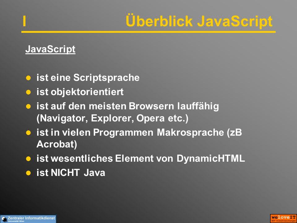 IÜberblick JavaScript JavaScript ist eine Scriptsprache ist objektorientiert ist auf den meisten Browsern lauffähig (Navigator, Explorer, Opera etc.) ist in vielen Programmen Makrosprache (zB Acrobat) ist wesentliches Element von DynamicHTML ist NICHT Java
