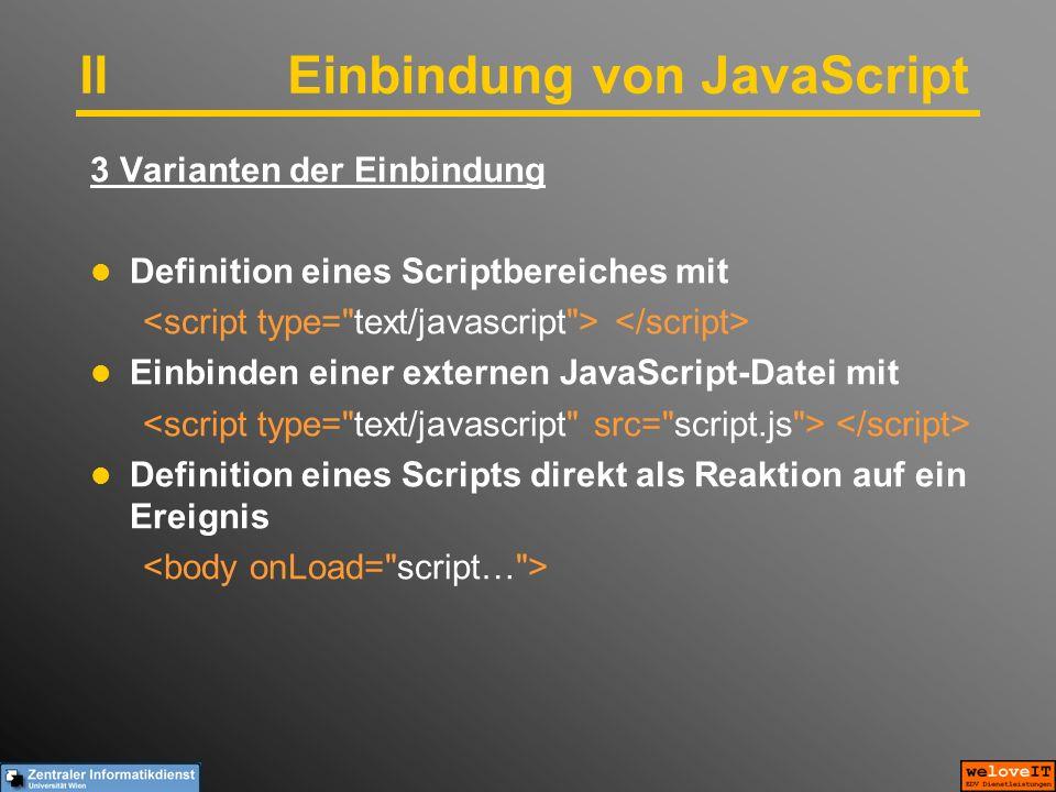 IIEinbindung von JavaScript 3 Varianten der Einbindung Definition eines Scriptbereiches mit Einbinden einer externen JavaScript-Datei mit Definition eines Scripts direkt als Reaktion auf ein Ereignis