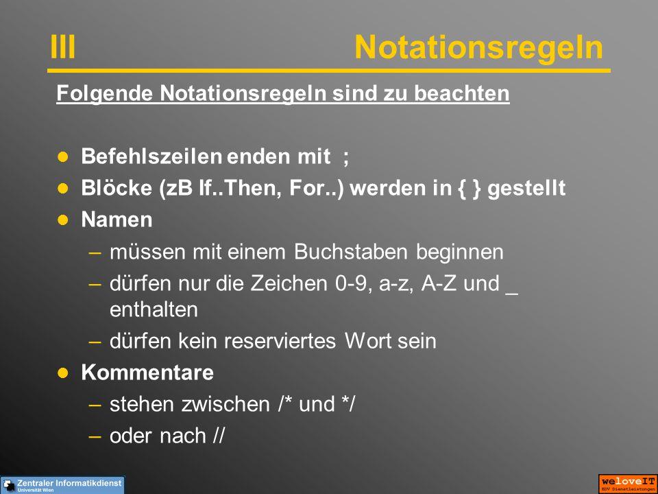 IIINotationsregeln Folgende Notationsregeln sind zu beachten Befehlszeilen enden mit ; Blöcke (zB If..Then, For..) werden in { } gestellt Namen –müssen mit einem Buchstaben beginnen –dürfen nur die Zeichen 0-9, a-z, A-Z und _ enthalten –dürfen kein reserviertes Wort sein Kommentare –stehen zwischen /* und */ –oder nach //