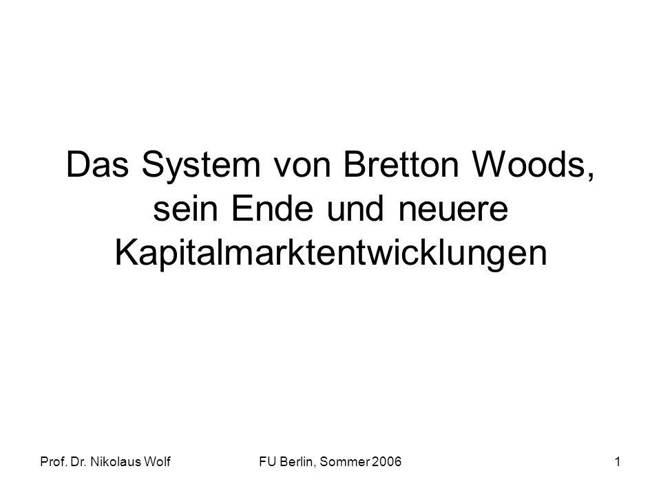 Prof. Dr. Nikolaus WolfFU Berlin, Sommer 20061 Das System von Bretton Woods, sein Ende und neuere Kapitalmarktentwicklungen