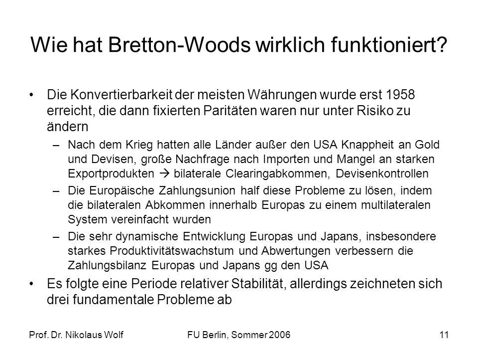 Prof. Dr. Nikolaus WolfFU Berlin, Sommer 200611 Wie hat Bretton-Woods wirklich funktioniert? Die Konvertierbarkeit der meisten Währungen wurde erst 19