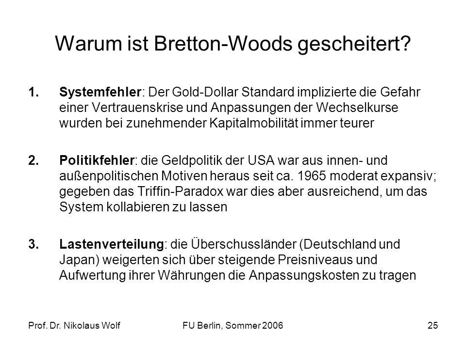 Prof. Dr. Nikolaus WolfFU Berlin, Sommer 200625 Warum ist Bretton-Woods gescheitert? 1.Systemfehler: Der Gold-Dollar Standard implizierte die Gefahr e