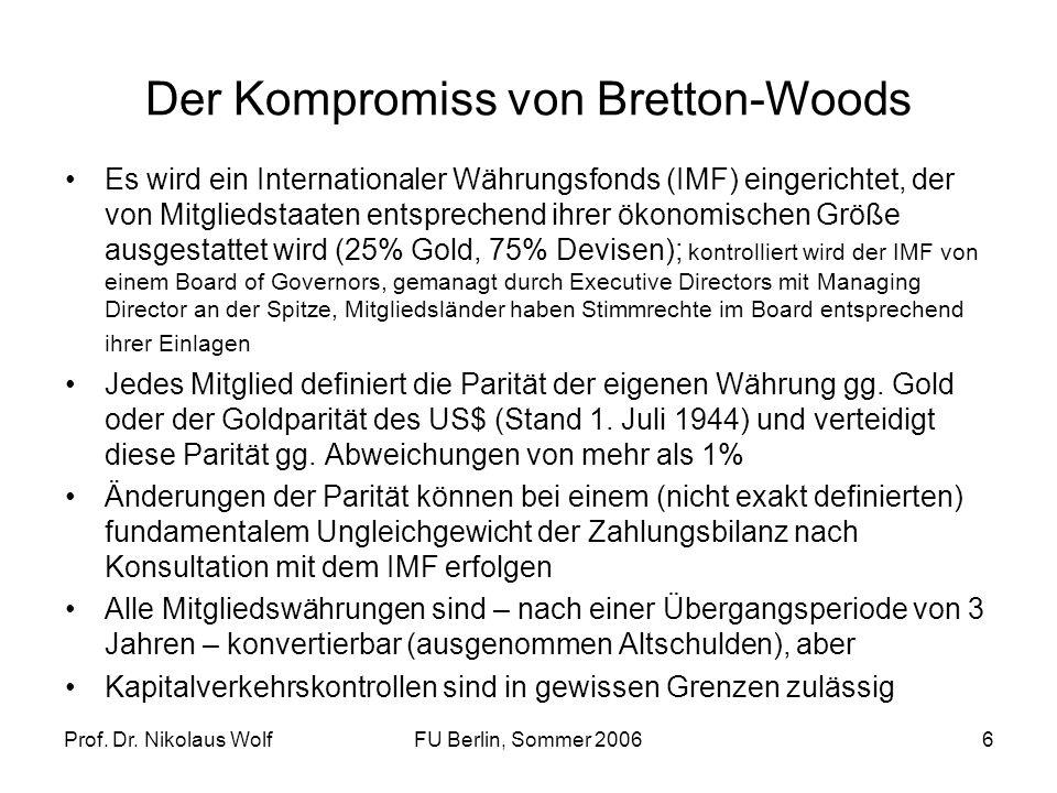 Prof. Dr. Nikolaus WolfFU Berlin, Sommer 20066 Der Kompromiss von Bretton-Woods Es wird ein Internationaler Währungsfonds (IMF) eingerichtet, der von