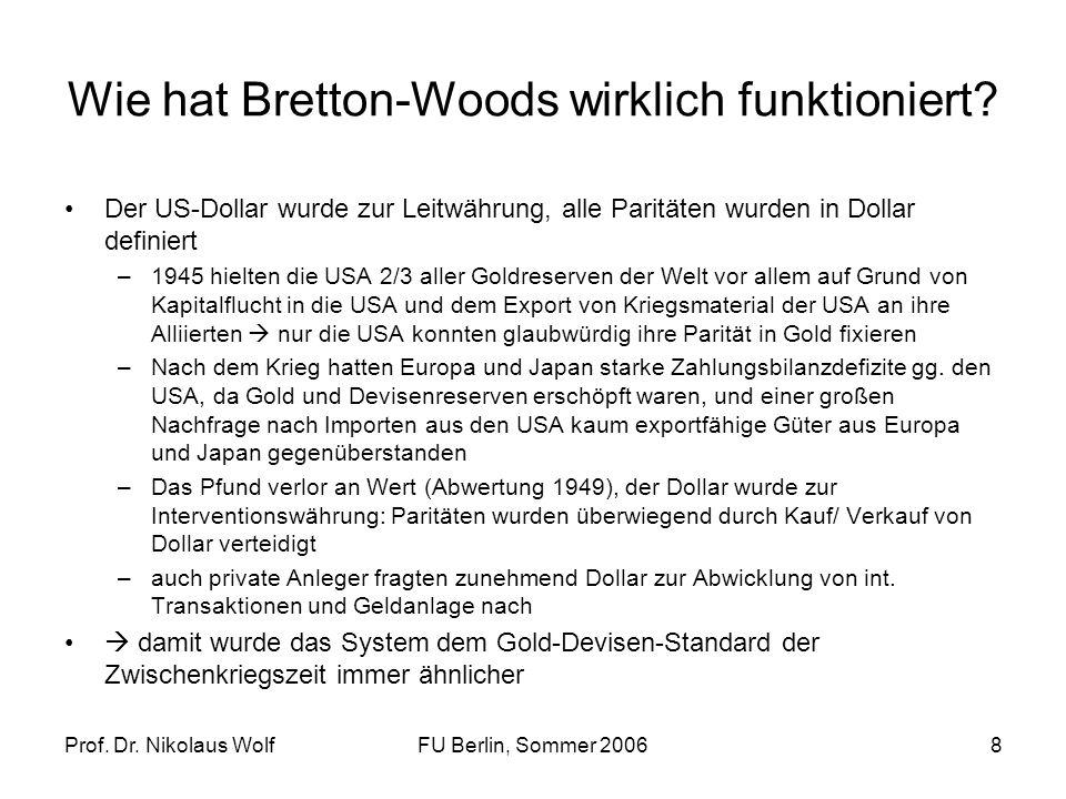 Prof. Dr. Nikolaus WolfFU Berlin, Sommer 20068 Wie hat Bretton-Woods wirklich funktioniert? Der US-Dollar wurde zur Leitwährung, alle Paritäten wurden