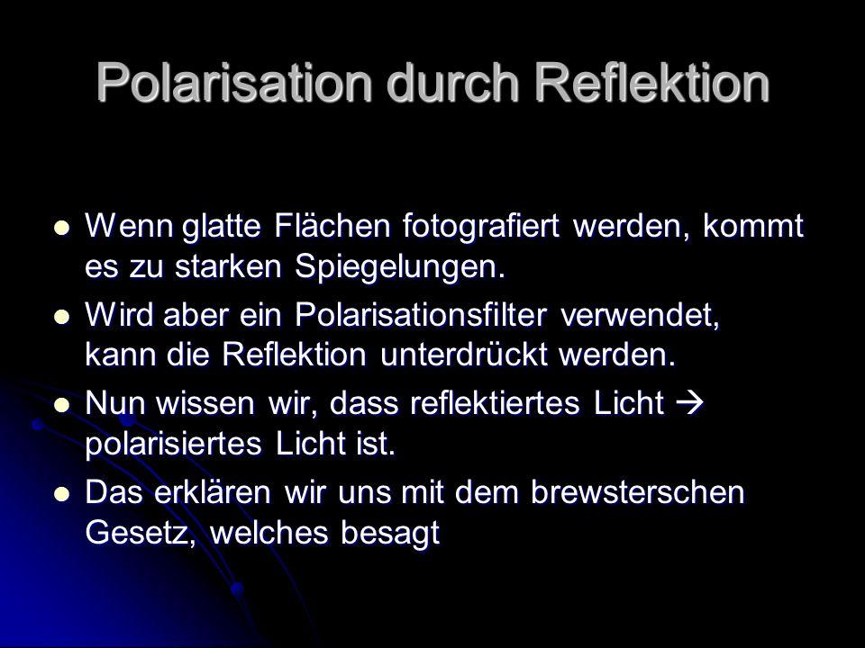 Polarisation durch Reflektion Wenn glatte Flächen fotografiert werden, kommt es zu starken Spiegelungen. Wenn glatte Flächen fotografiert werden, komm