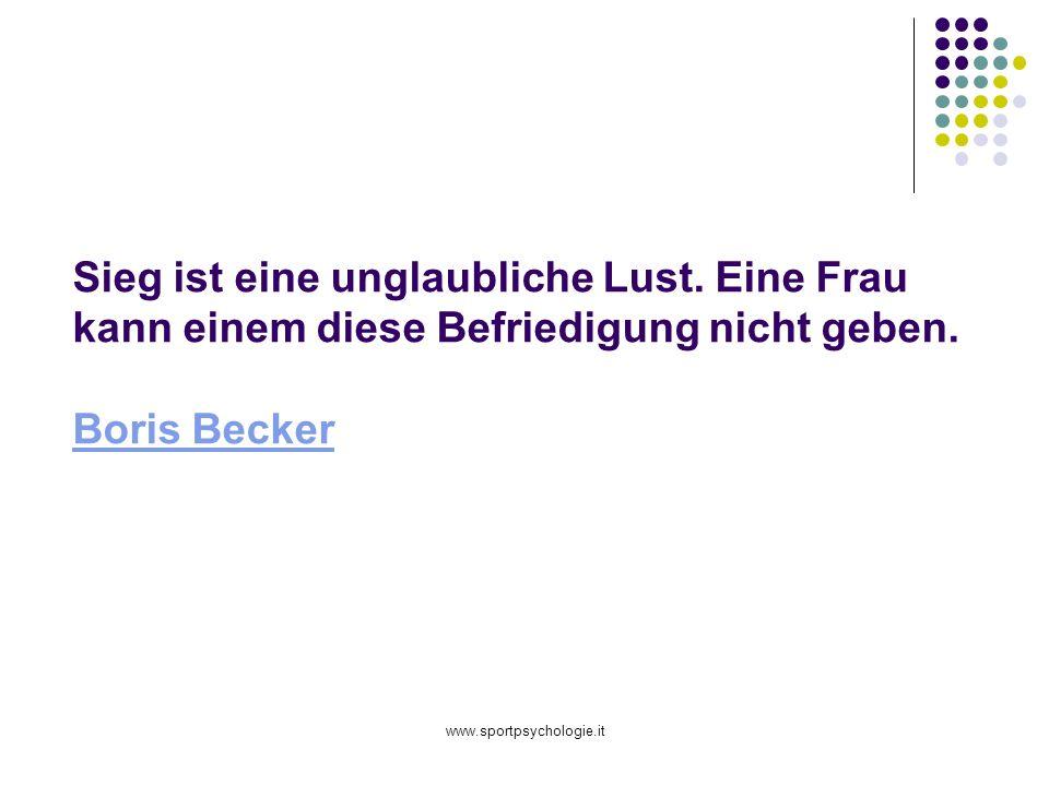 www.sportpsychologie.it Sieg ist eine unglaubliche Lust. Eine Frau kann einem diese Befriedigung nicht geben. Boris Becker Boris Becker