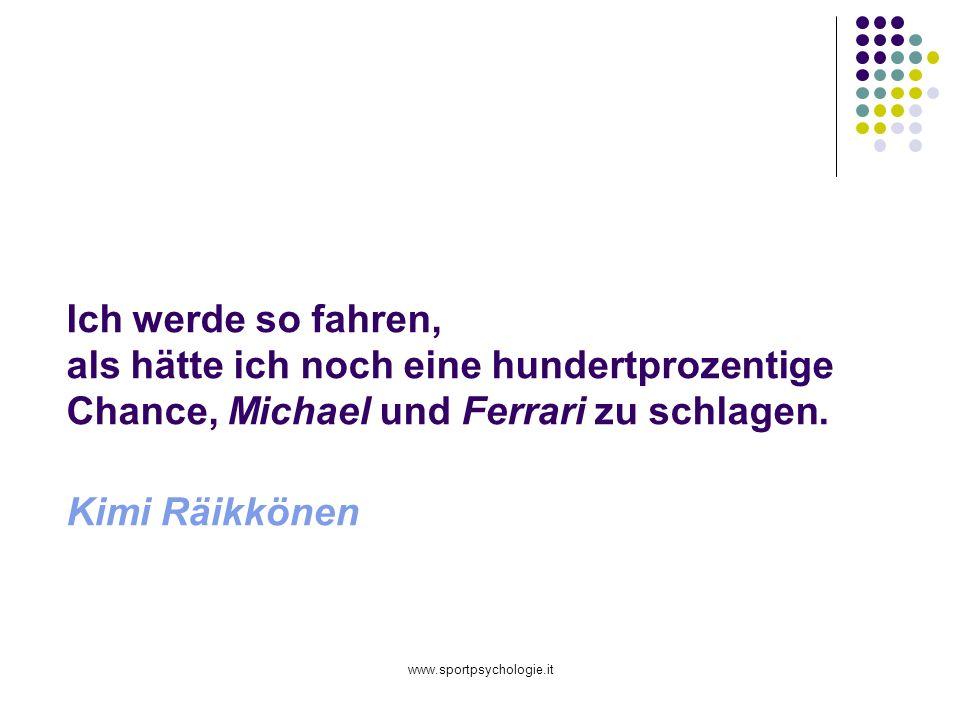 www.sportpsychologie.it Ich werde so fahren, als hätte ich noch eine hundertprozentige Chance, Michael und Ferrari zu schlagen. Kimi Räikkönen