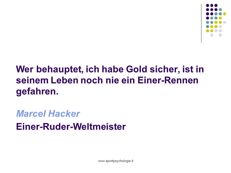 www.sportpsychologie.it Wer behauptet, ich habe Gold sicher, ist in seinem Leben noch nie ein Einer-Rennen gefahren. Marcel Hacker Einer-Ruder-Weltmei