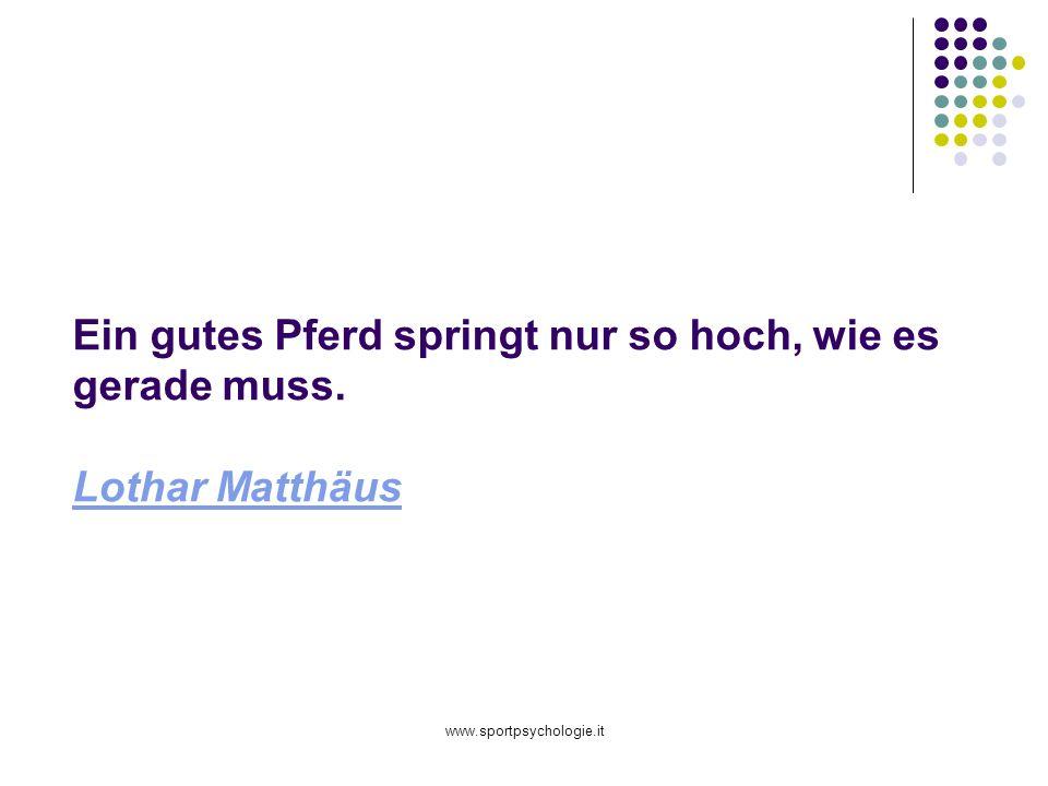 www.sportpsychologie.it Ein gutes Pferd springt nur so hoch, wie es gerade muss. Lothar Matthäus Lothar Matthäus