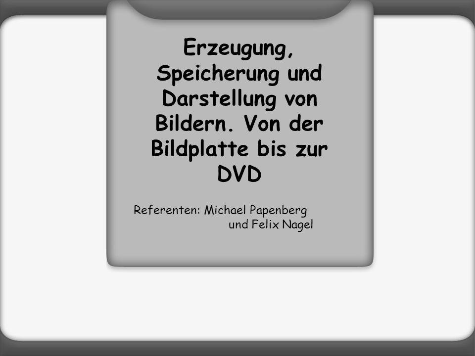 Erzeugung, Speicherung und Darstellung von Bildern. Von der Bildplatte bis zur DVD Referenten: Michael Papenberg und Felix Nagel