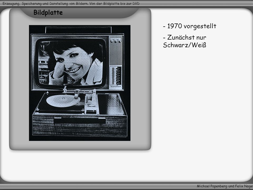Michael Papenberg und Felix Nagel Erzeugung, Speicherung und Darstellung von Bildern. Von der Bildplatte bis zur DVD - 1970 vorgestellt - Zunächst nur