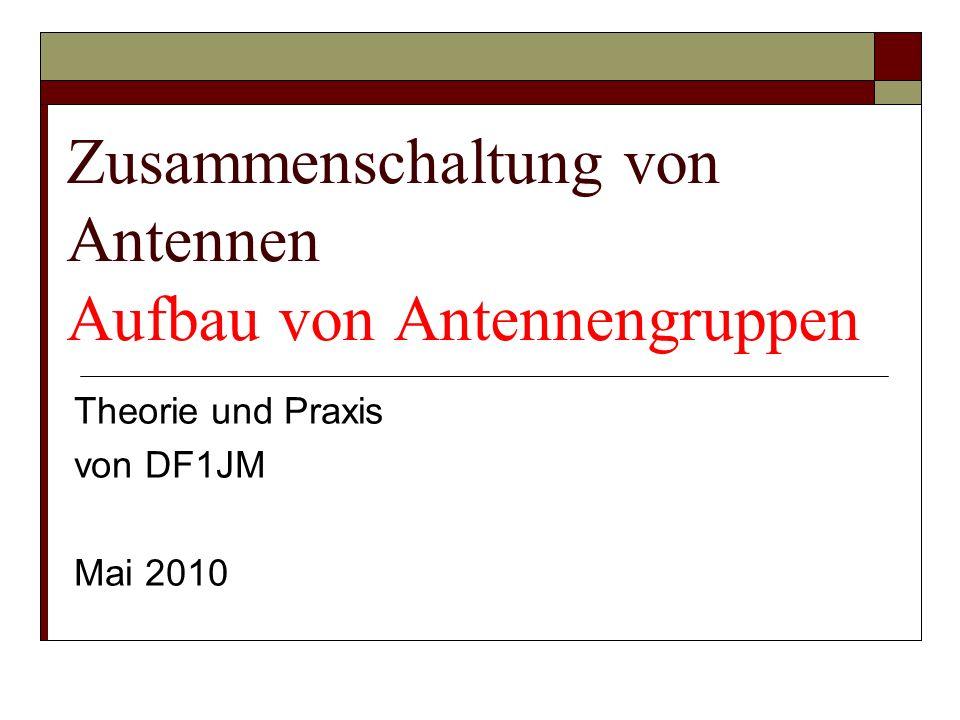 Zusammenschaltung von Antennen Aufbau von Antennengruppen Theorie und Praxis von DF1JM Mai 2010