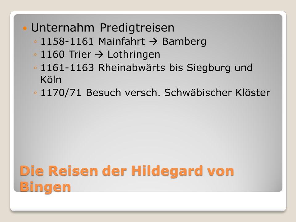 Die Reisen der Hildegard von Bingen Unternahm Predigtreisen 1158-1161 Mainfahrt Bamberg 1160 Trier Lothringen 1161-1163 Rheinabwärts bis Siegburg und