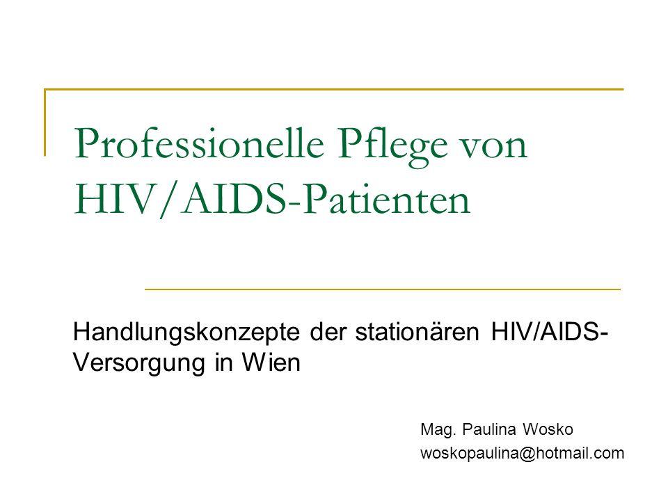 Professionelle Pflege von HIV/AIDS-Patienten Handlungskonzepte der stationären HIV/AIDS- Versorgung in Wien Mag. Paulina Wosko woskopaulina@hotmail.co