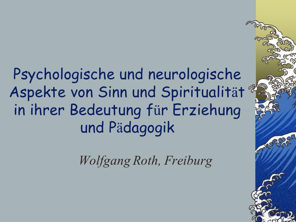 Psychologische und neurologische Aspekte von Sinn und Spiritualit ä t in ihrer Bedeutung f ü r Erziehung und P ä dagogik Wolfgang Roth, Freiburg