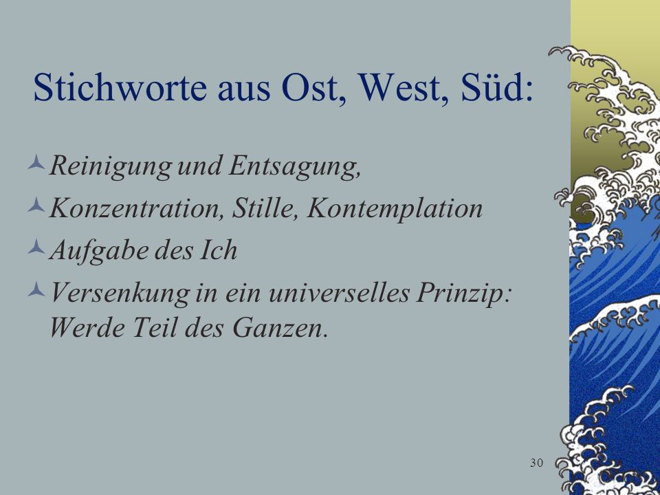 30 Stichworte aus Ost, West, Süd: Reinigung und Entsagung, Konzentration, Stille, Kontemplation Aufgabe des Ich Versenkung in ein universelles Prinzip
