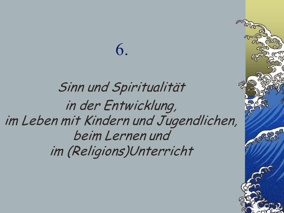 6. Sinn und Spiritualität in der Entwicklung, im Leben mit Kindern und Jugendlichen, beim Lernen und im (Religions)Unterricht