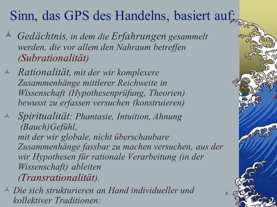 8 Sinn, das GPS des Handelns, basiert auf: Gedächtnis, in dem die Erfahrungen gesammelt werden, die vor allem den Nahraum betreffen ( Subrationalität