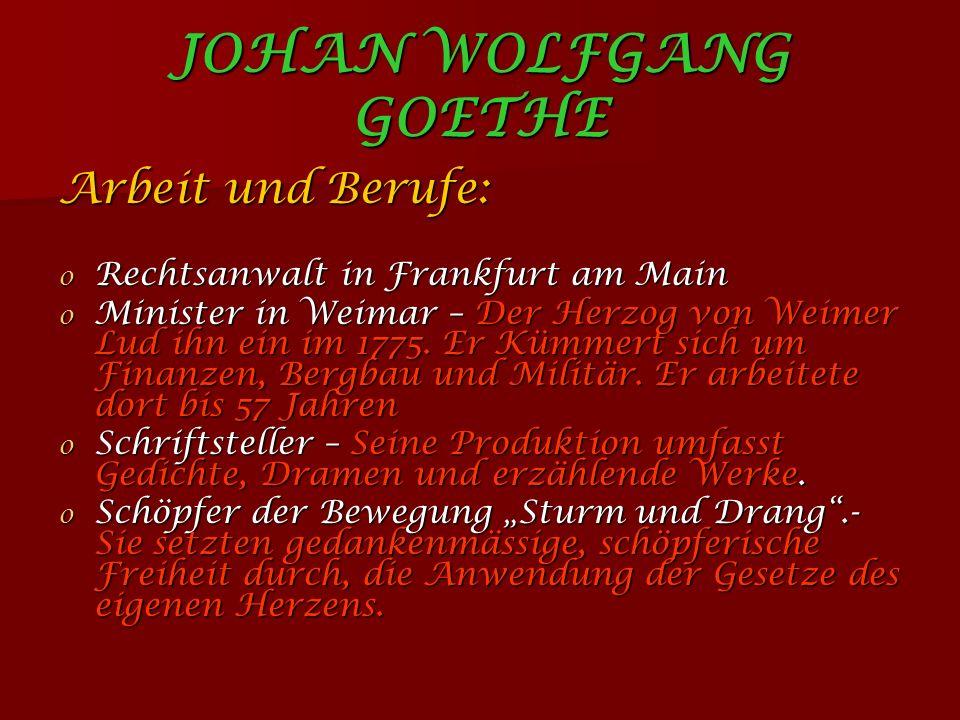 JOHAN WOLFGANG GOETHE Arbeit und Berufe: o Rechtsanwalt in Frankfurt am Main o Minister in Weimar – Der Herzog von Weimer Lud ihn ein im 1775.