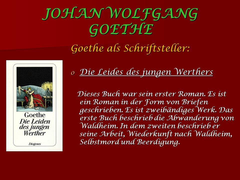 JOHAN WOLFGANG GOETHE Goethe als Schriftsteller: o Die Leides des jungen Werthers Dieses Buch war sein erster Roman.