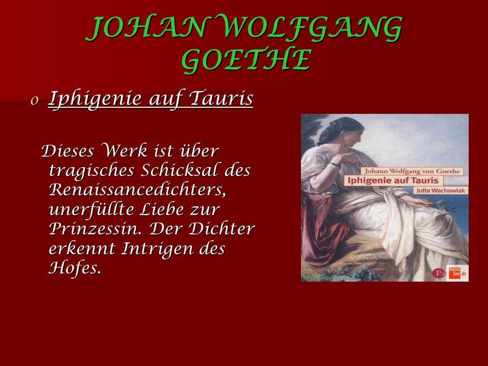 JOHAN WOLFGANG GOETHE o Iphigenie auf Tauris Dieses Werk ist über tragisches Schicksal des Renaissancedichters, unerfüllte Liebe zur Prinzessin.
