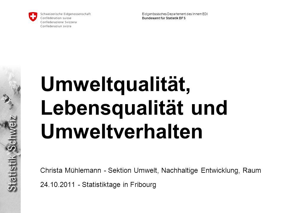 Eidgenössisches Departement des Innern EDI Bundesamt für Statistik BFS Umweltqualität, Lebensqualität und Umweltverhalten Christa Mühlemann - Sektion