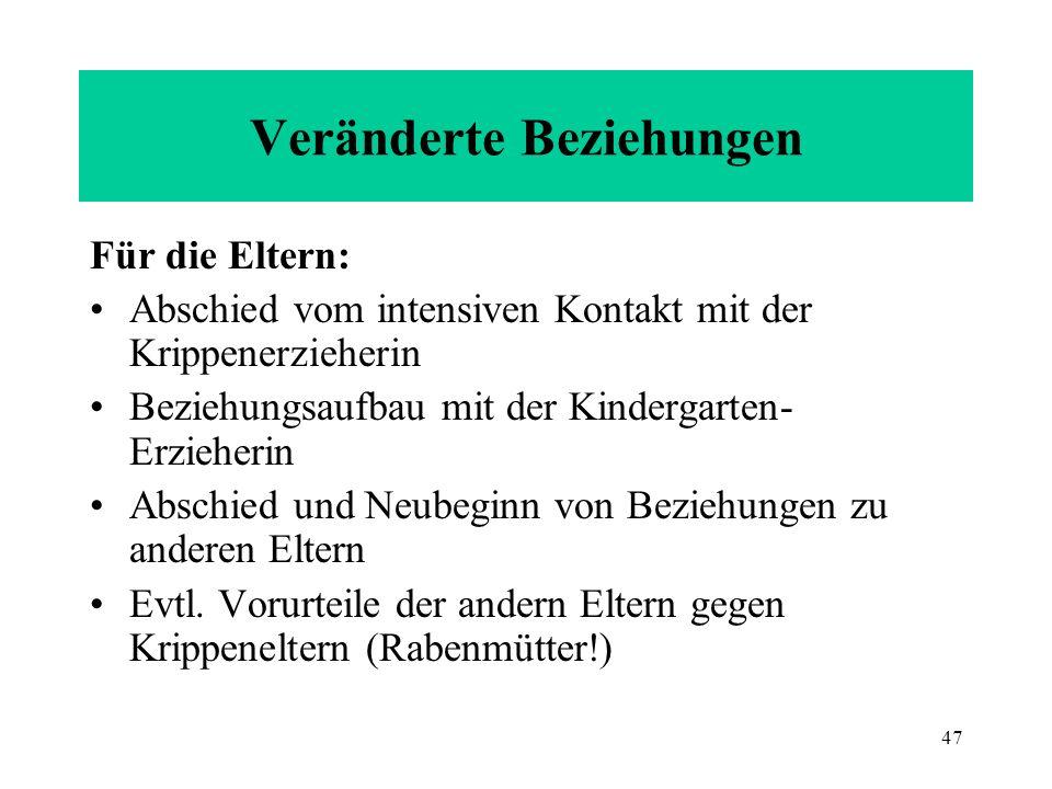 47 Veränderte Beziehungen Für die Eltern: Abschied vom intensiven Kontakt mit der Krippenerzieherin Beziehungsaufbau mit der Kindergarten- Erzieherin
