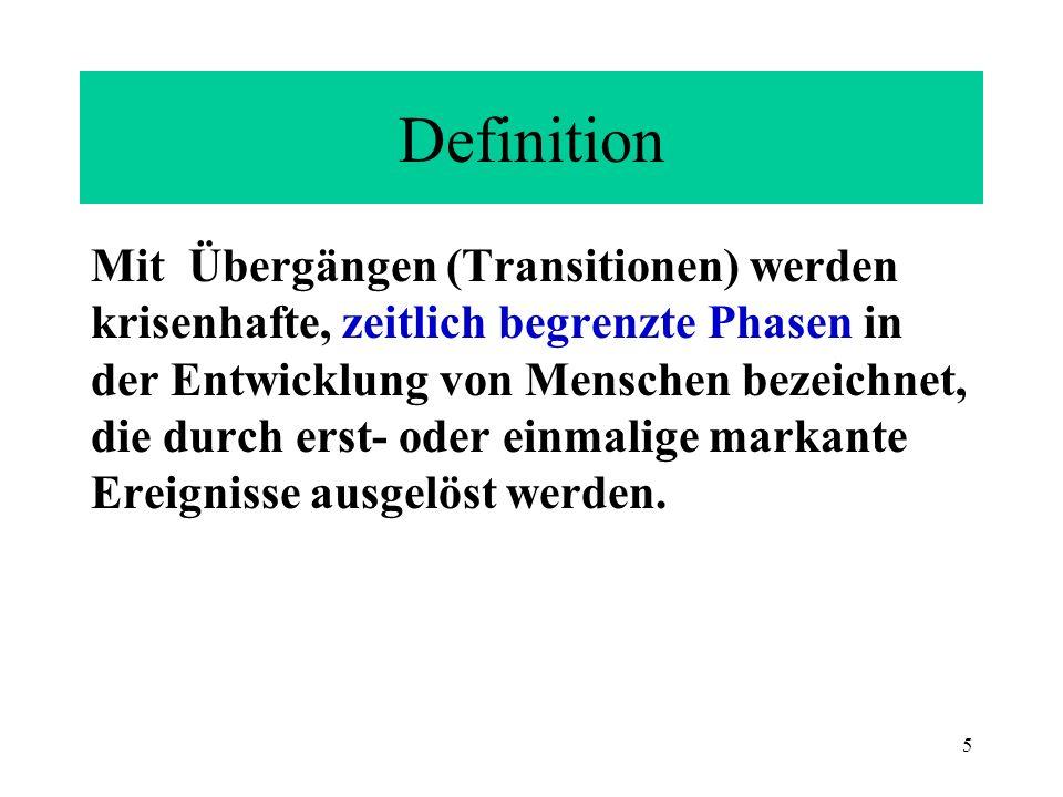 5 Definition Mit Übergängen (Transitionen) werden krisenhafte, zeitlich begrenzte Phasen in der Entwicklung von Menschen bezeichnet, die durch erst- o