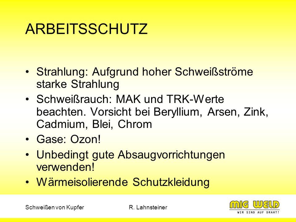 Schweißen von KupferR. Lahnsteiner ARBEITSSCHUTZ Strahlung: Aufgrund hoher Schweißströme starke Strahlung Schweißrauch: MAK und TRK-Werte beachten. Vo