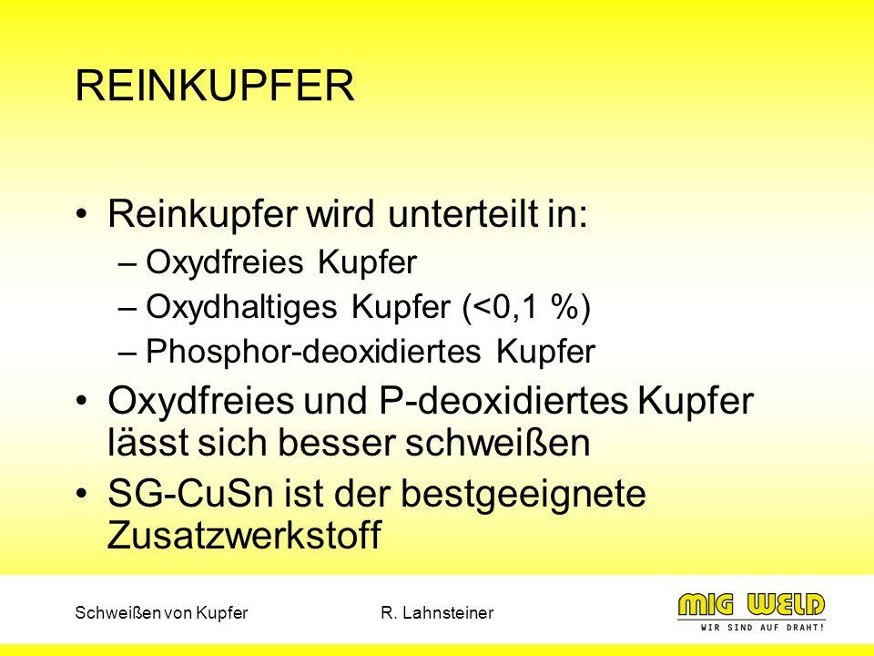 Schweißen von KupferR. Lahnsteiner REINKUPFER Reinkupfer wird unterteilt in: –Oxydfreies Kupfer –Oxydhaltiges Kupfer (<0,1 %) –Phosphor-deoxidiertes K