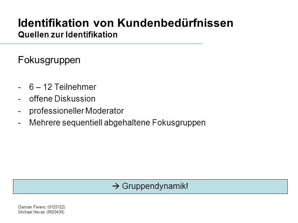 Damian Ferenc (0125122) Michael Havas (9603430) Identifikation von Kundenbedürfnissen Quellen zur Identifikation Ablauf Fokusgruppen -Zieldefinition und Fragestellung -Auswahl der Teilnehmer -Moderierte Durchführung -Feedback Planung bestimmt den Erfolg