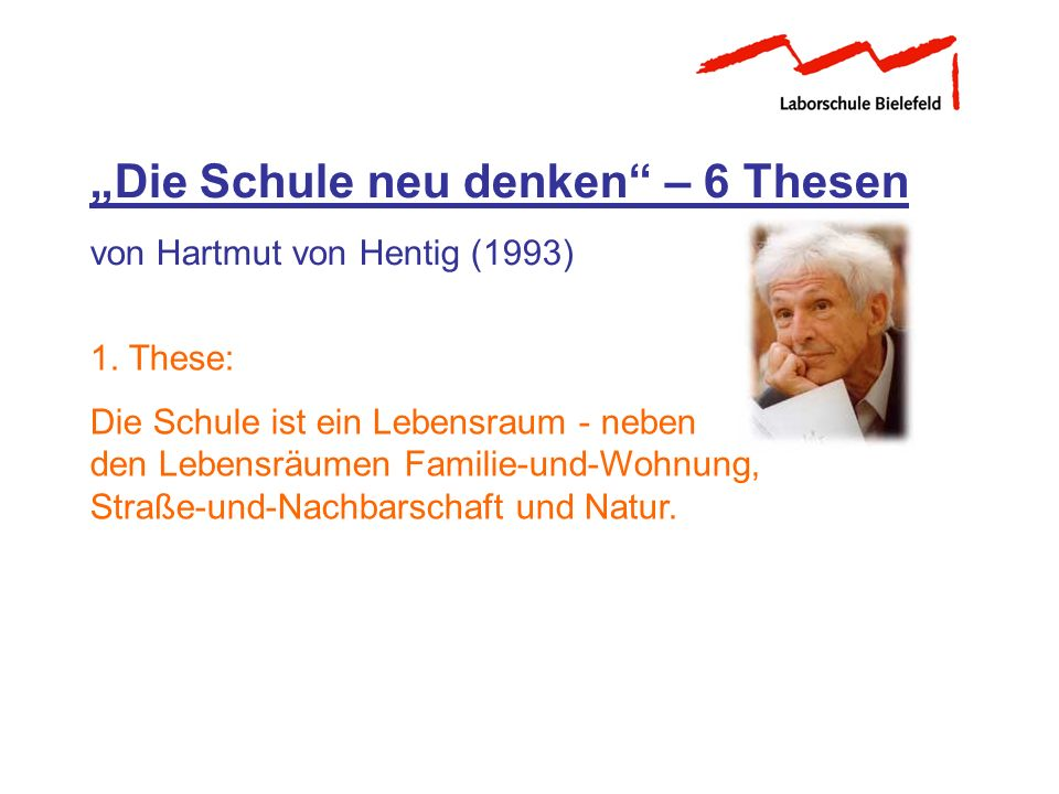 Die Schule neu denken – 6 Thesen von Hartmut von Hentig (1993) 1. These: Die Schule ist ein Lebensraum - neben den Lebensräumen Familie-und-Wohnung, S