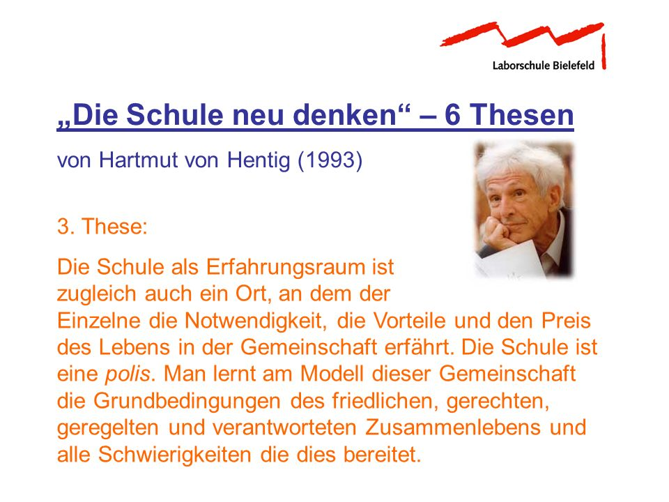 Die Schule neu denken – 6 Thesen von Hartmut von Hentig (1993) 3. These: Die Schule als Erfahrungsraum ist zugleich auch ein Ort, an dem der Einzelne