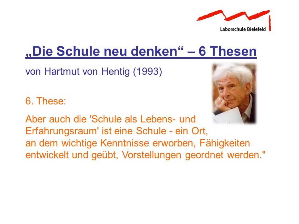 Die Schule neu denken – 6 Thesen von Hartmut von Hentig (1993) 6. These: Aber auch die 'Schule als Lebens- und Erfahrungsraum' ist eine Schule - ein O