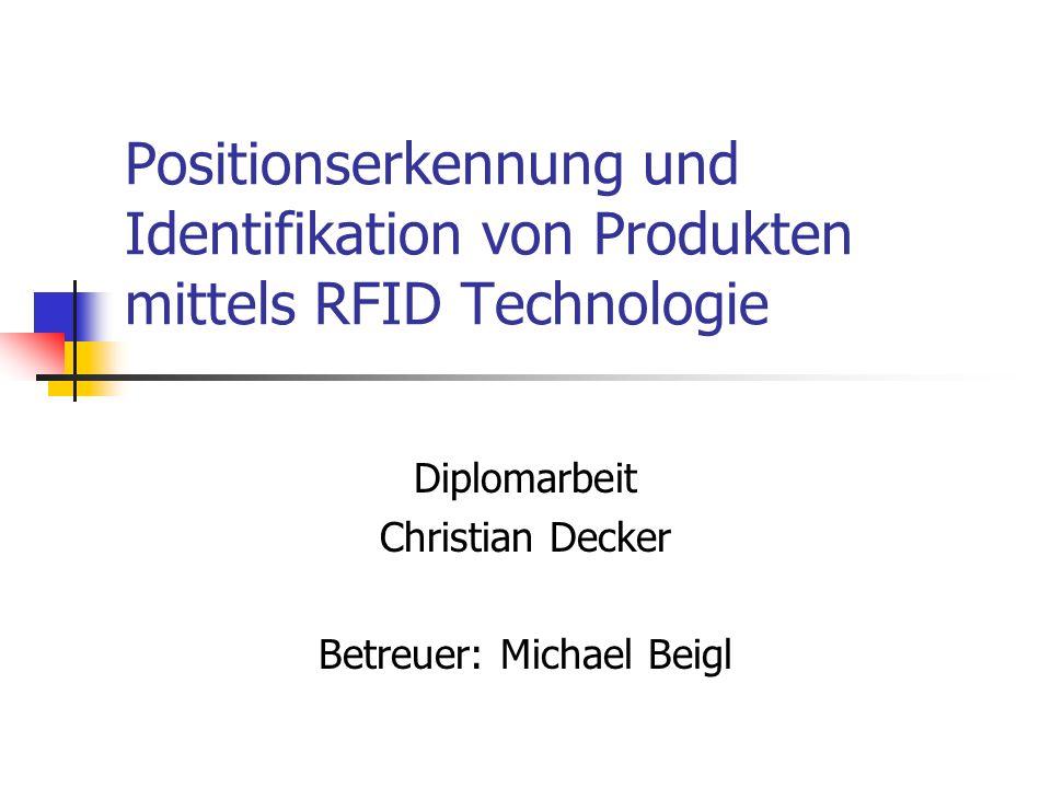 Positionserkennung und Identifikation von Produkten mittels RFID Technologie Diplomarbeit Christian Decker Betreuer: Michael Beigl
