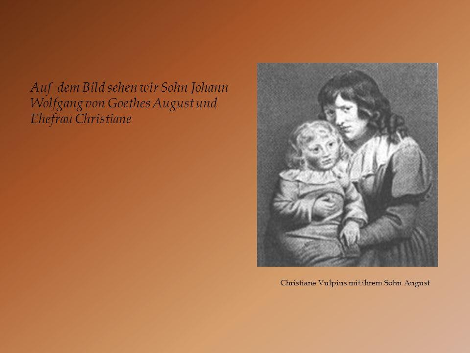 Christiane Vulpius mit ihrem Sohn August Auf dem Bild sehen wir Sohn Johann Wolfgang von Goethes August und Ehefrau Christiane