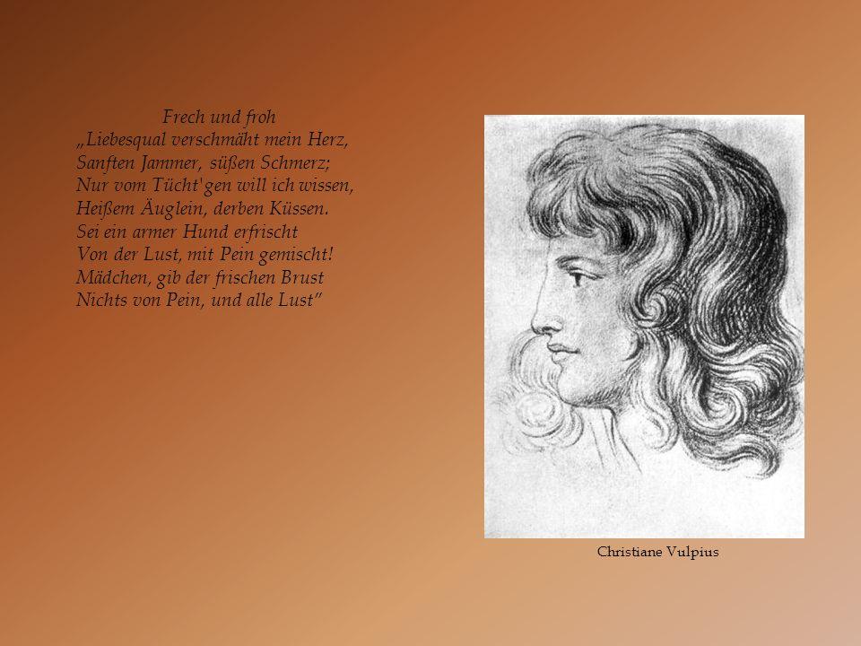 Christiane Vulpius Frech und froh Liebesqual verschmäht mein Herz, Sanften Jammer, süßen Schmerz; Nur vom Tücht'gen will ich wissen, Heißem Äuglein, d