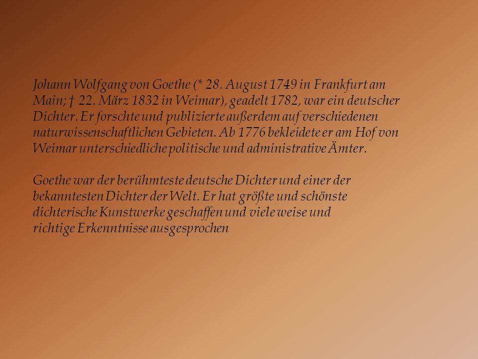 Johann Wolfgang von Goethe (* 28. August 1749 in Frankfurt am Main; 22. März 1832 in Weimar), geadelt 1782, war ein deutscher Dichter. Er forschte und