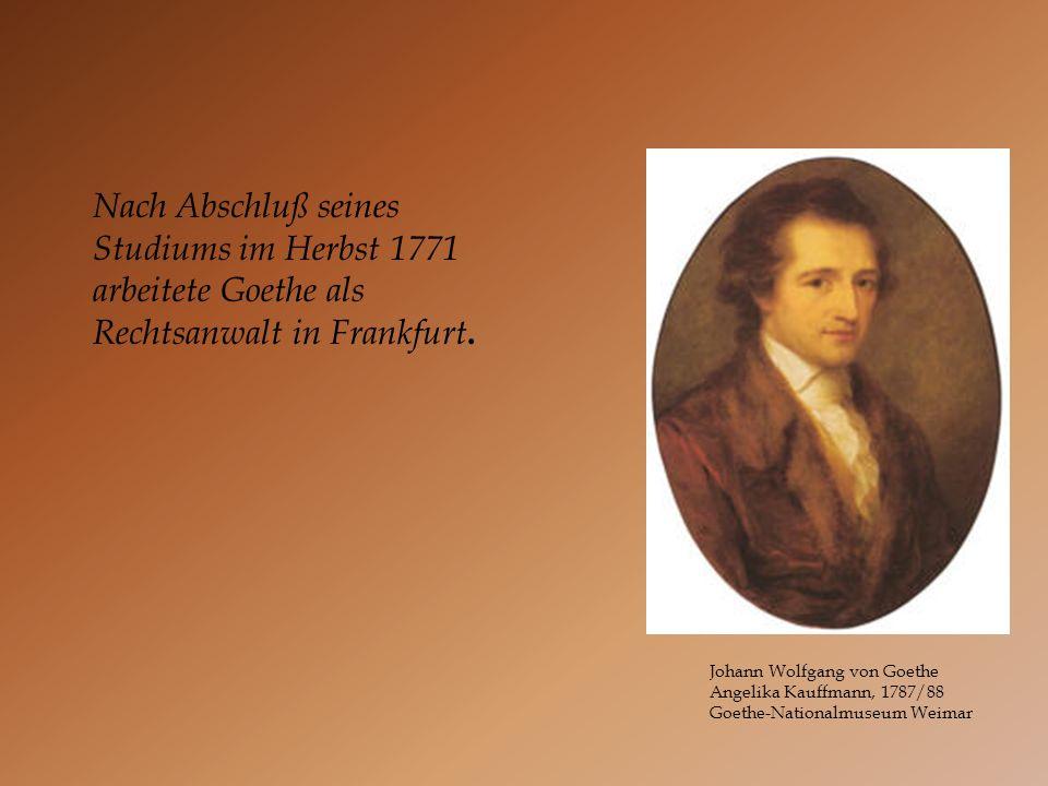 Johann Wolfgang von Goethe Angelika Kauffmann, 1787/88 Goethe-Nationalmuseum Weimar Nach Abschluß seines Studiums im Herbst 1771 arbeitete Goethe als
